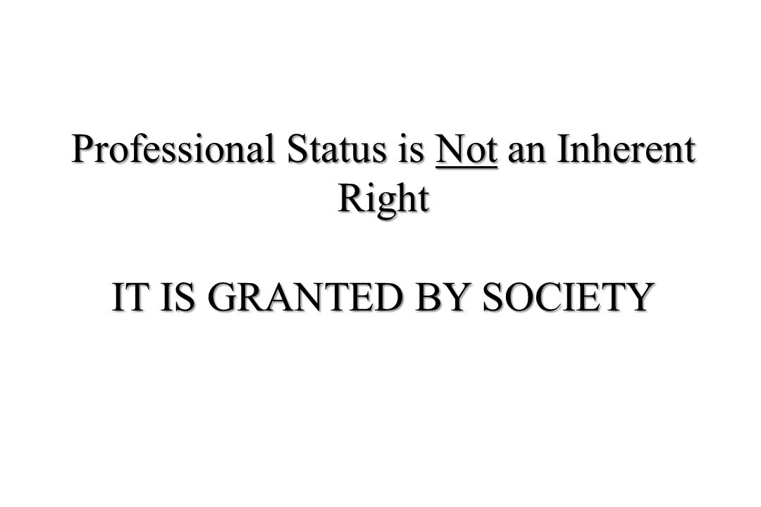 Professional Status is Not an Inherent Right IT IS GRANTED BY SOCIETY