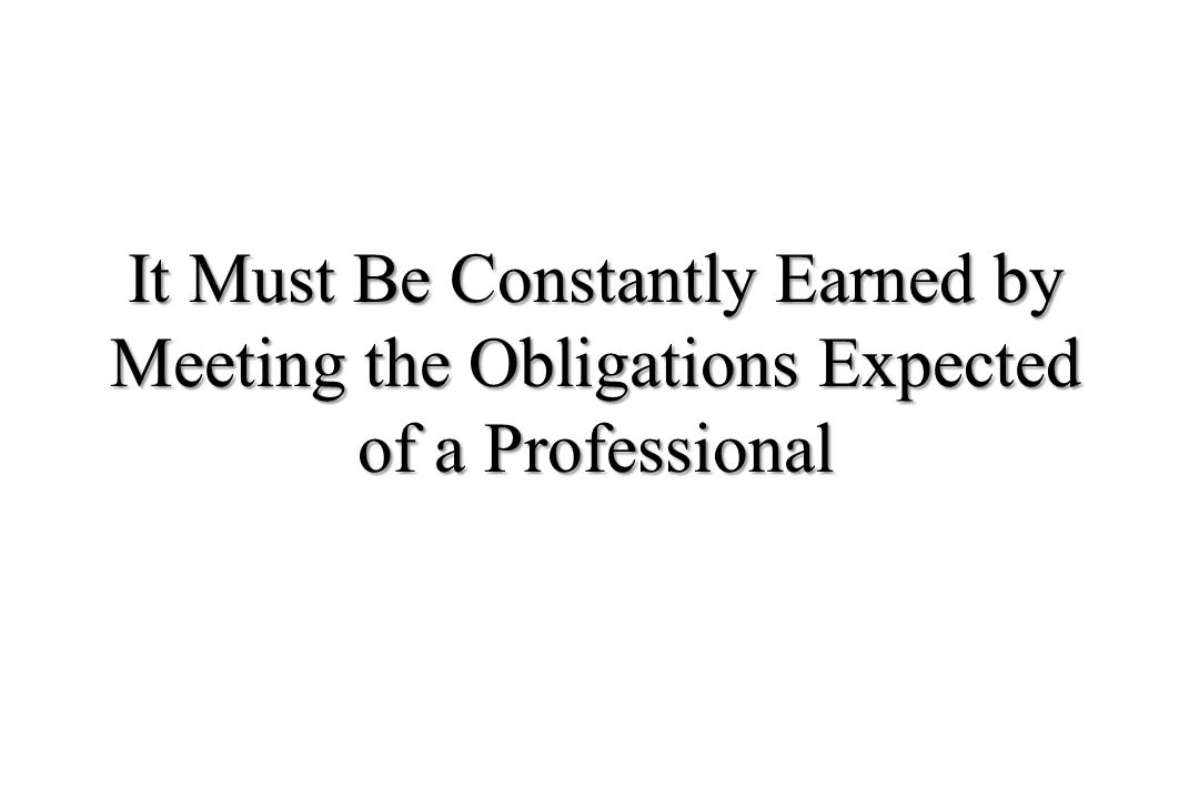 It Must Be Constantly Earned by Meeting the Obligations Expected of a Professional