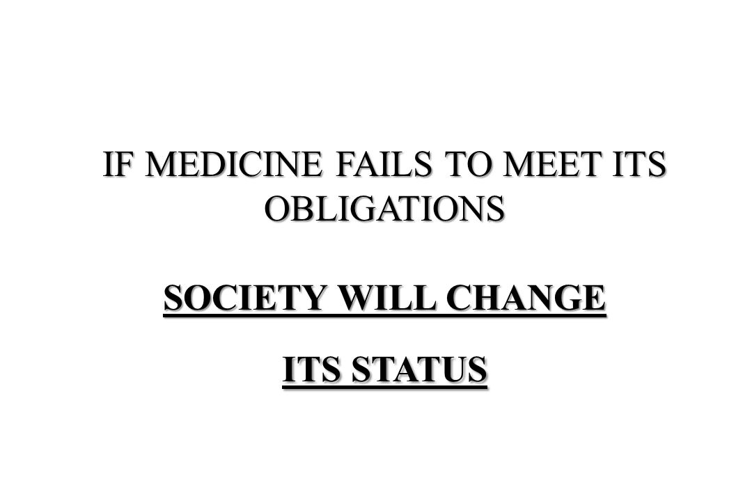IF MEDICINE FAILS TO MEET ITS OBLIGATIONS SOCIETY WILL CHANGE ITS STATUS