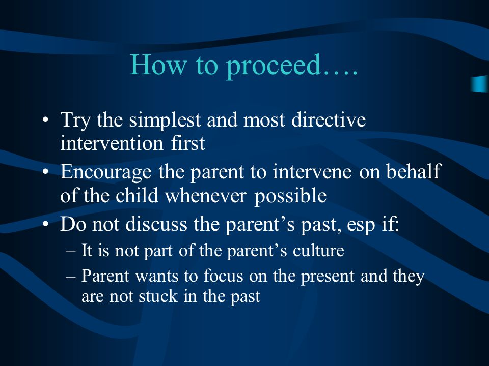 How to proceed…. Try the simplest and most directive intervention first. Encourage the parent to intervene on behalf of the child whenever possible.