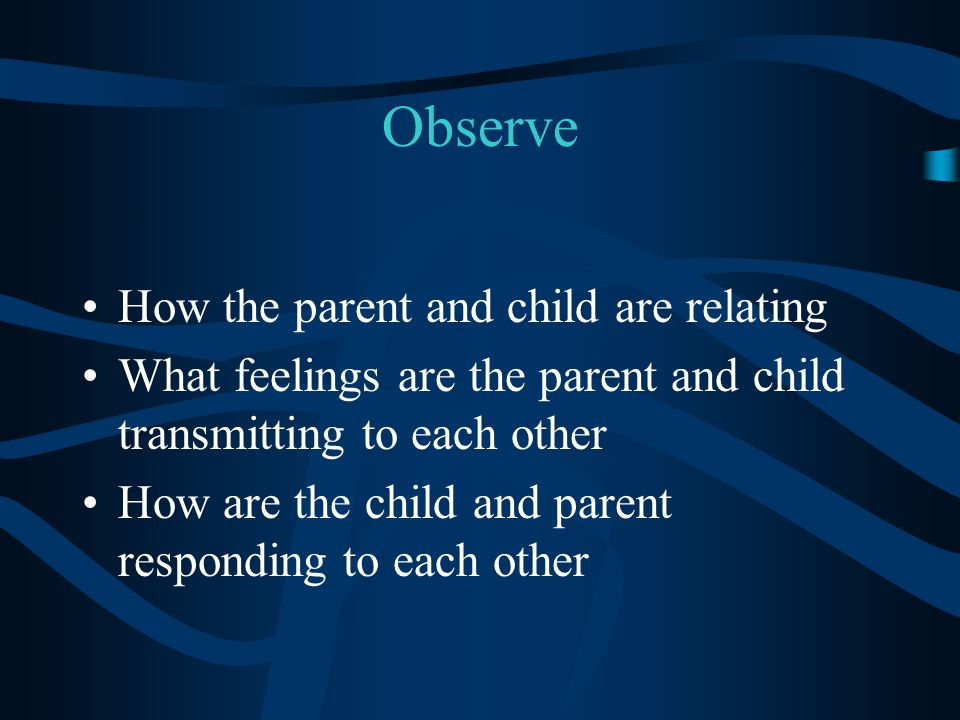 Observe How the parent and child are relating