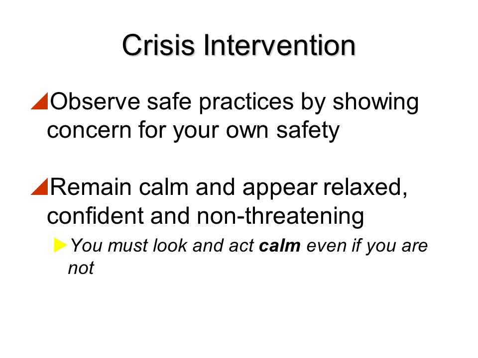 Crisis Intervention Observe safe practices by showing concern for your own safety. Remain calm and appear relaxed, confident and non-threatening.