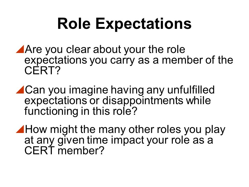 Role Expectations Are you clear about your the role expectations you carry as a member of the CERT