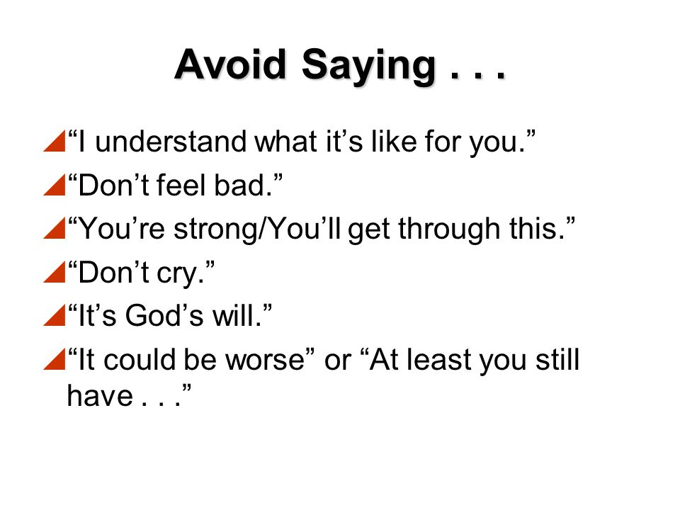 Avoid Saying . . . I understand what it's like for you.