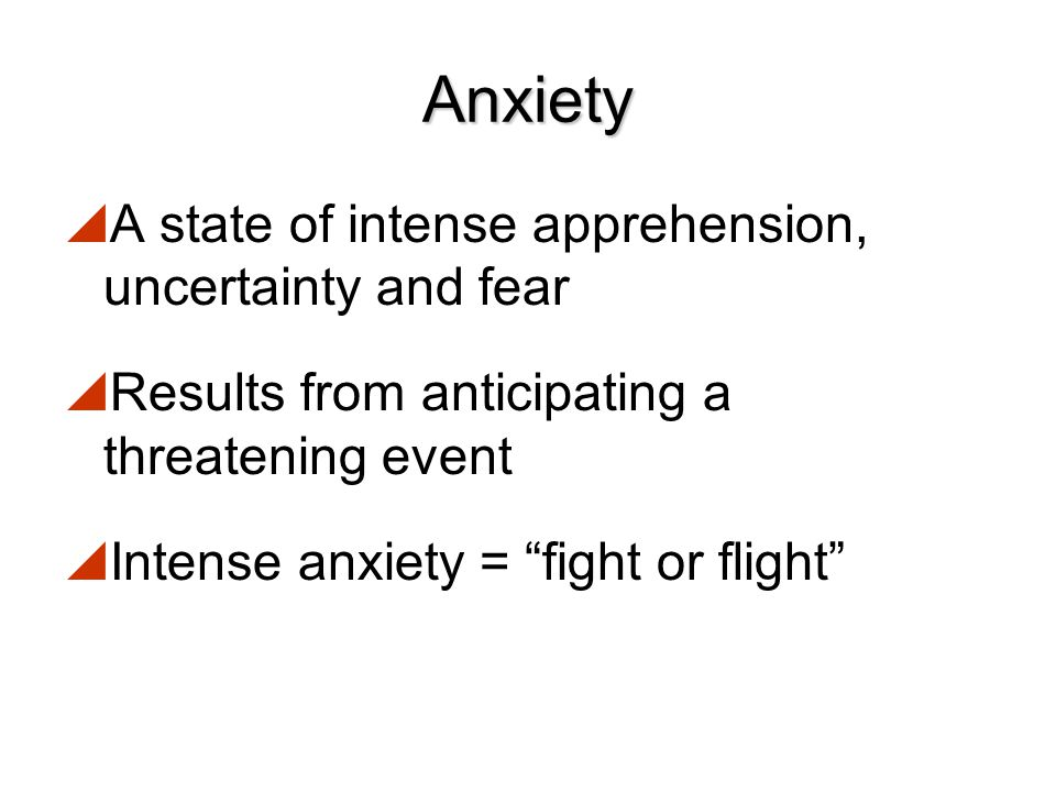 Anxiety A state of intense apprehension, uncertainty and fear