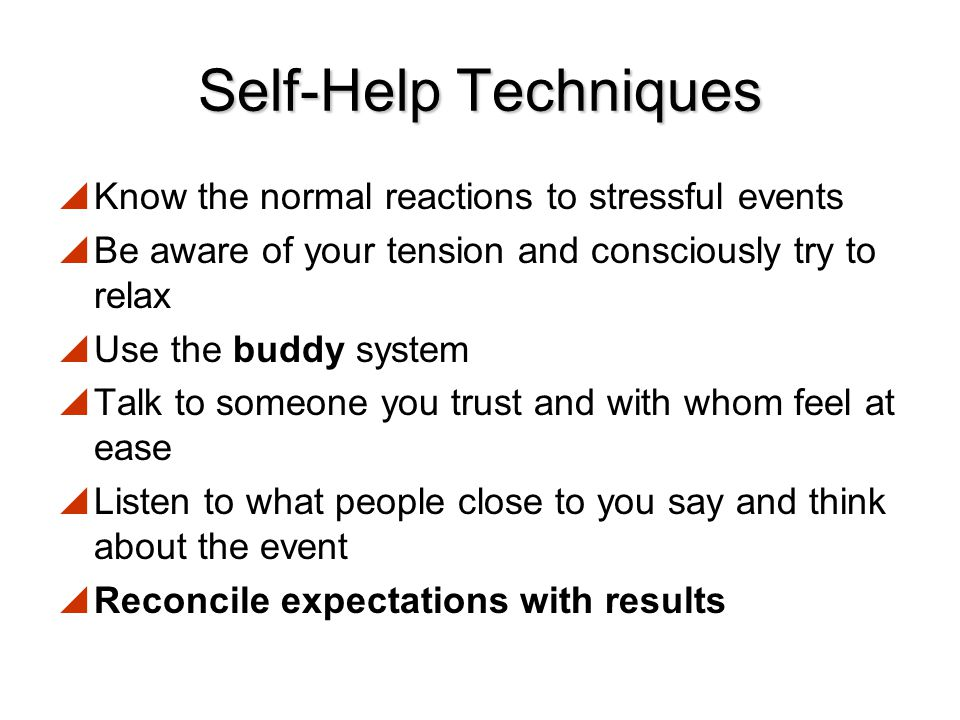 Self-Help Techniques Know the normal reactions to stressful events