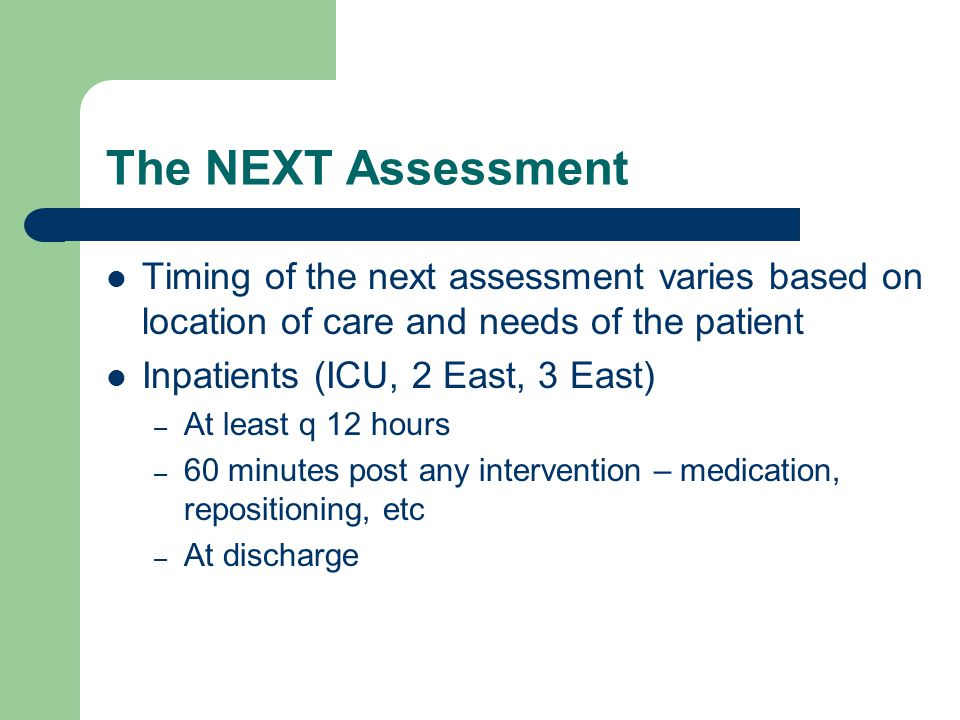 The NEXT Assessment Timing of the next assessment varies based on location of care and needs of the patient.