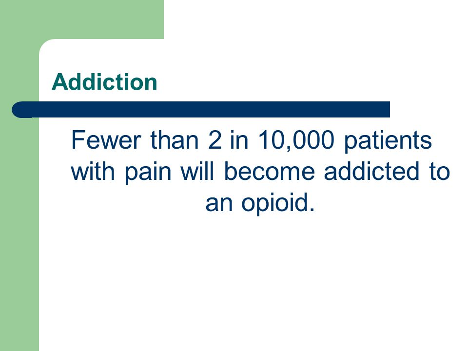 Addiction Fewer than 2 in 10,000 patients with pain will become addicted to an opioid.