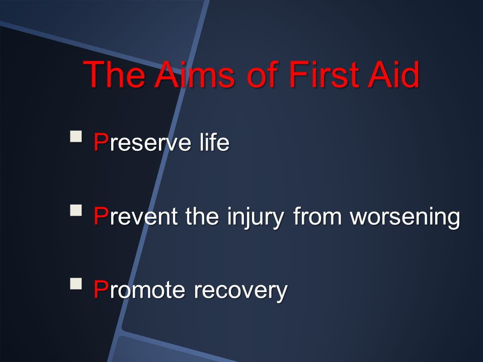 The Aims of First Aid Preserve life Prevent the injury from worsening