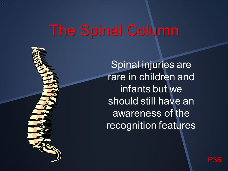 The Spinal Column Spinal injuries are rare in children and infants but we should still have an awareness of the recognition features.