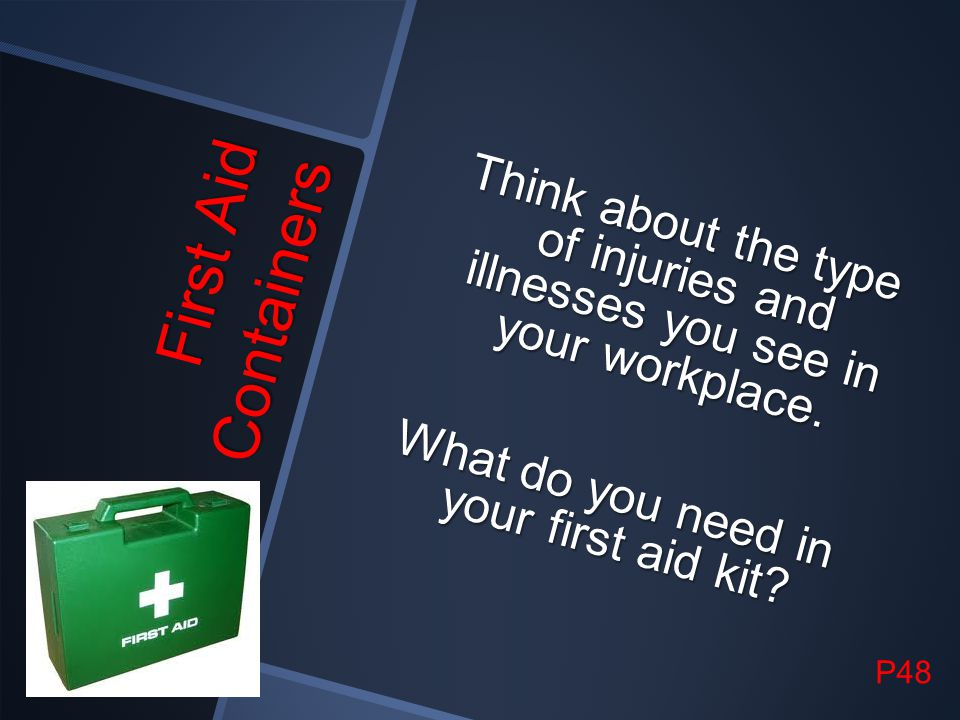 Think about the type of injuries and illnesses you see in your workplace. What do you need in your first aid kit