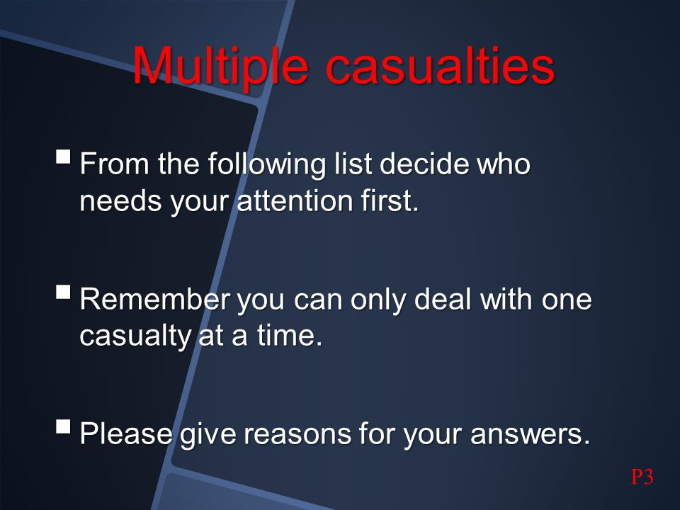 Multiple casualties From the following list decide who needs your attention first. Remember you can only deal with one casualty at a time.
