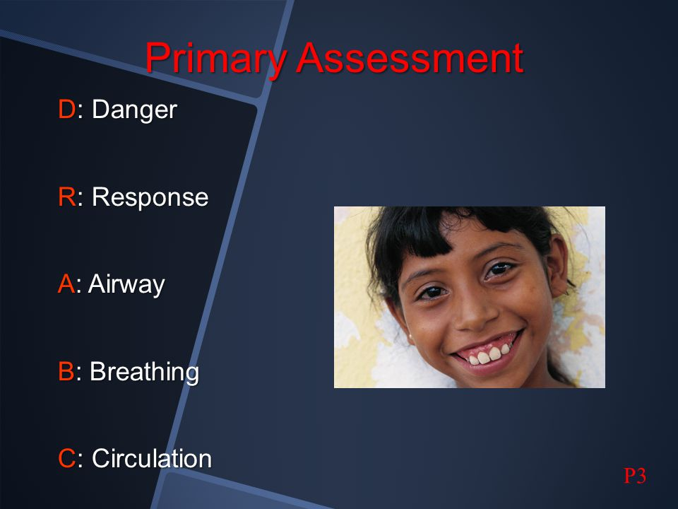 Primary Assessment D: Danger R: Response A: Airway B: Breathing C: Circulation P3