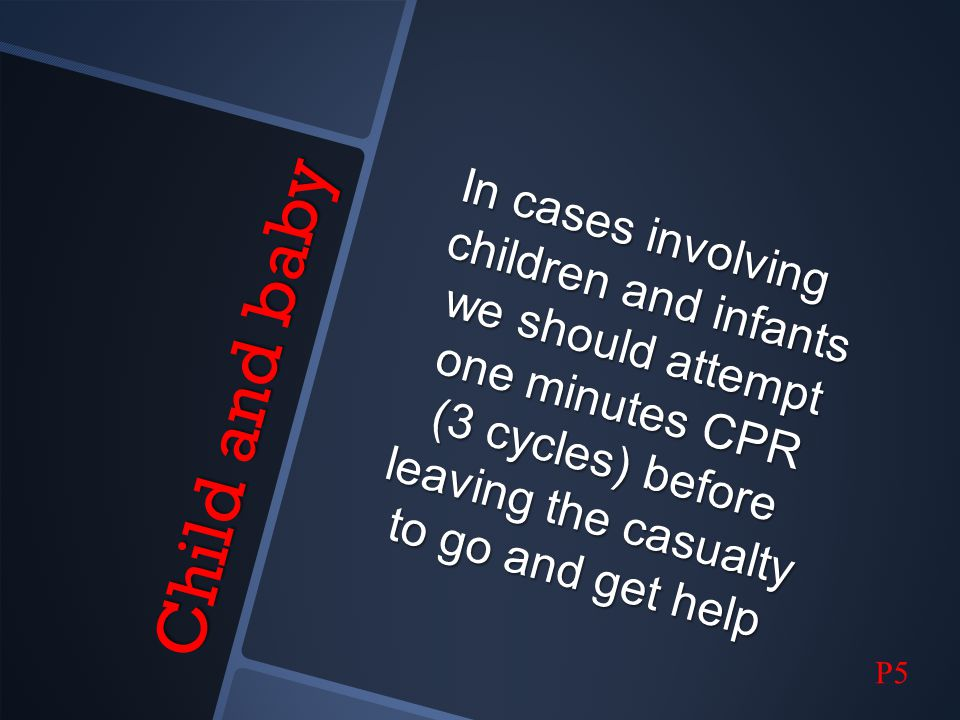 In cases involving children and infants we should attempt one minutes CPR (3 cycles) before leaving the casualty to go and get help
