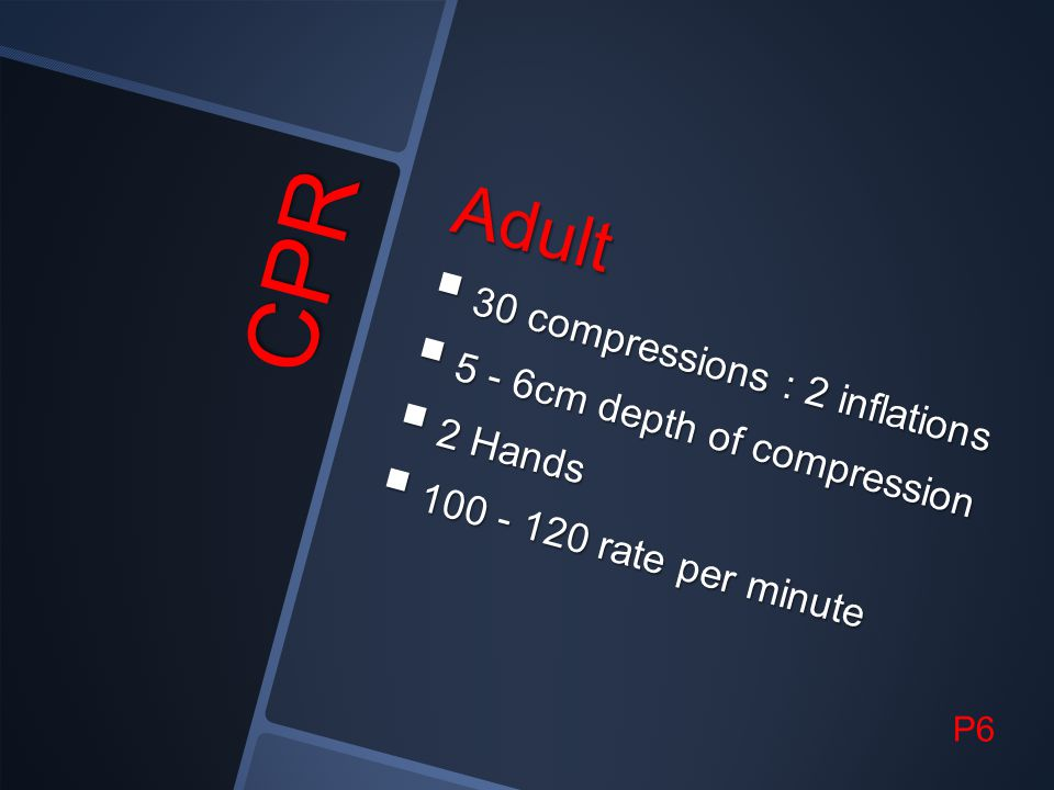 CPR Adult 30 compressions : 2 inflations 5 - 6cm depth of compression