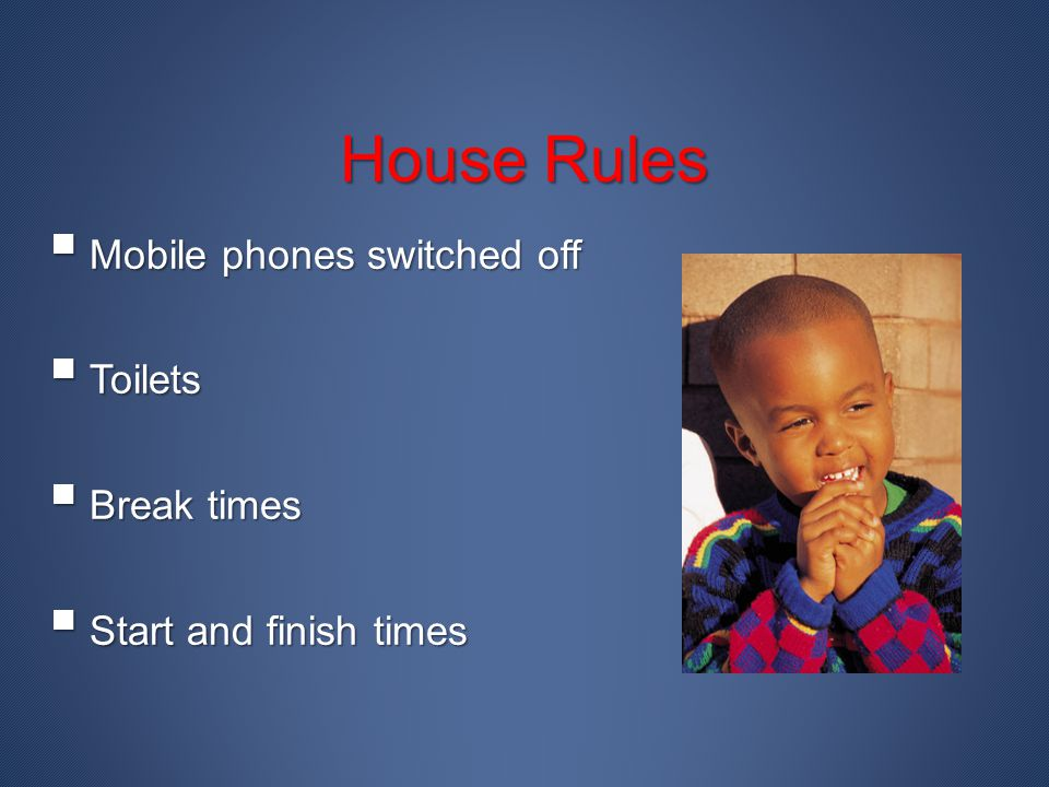 House Rules Mobile phones switched off Toilets Break times