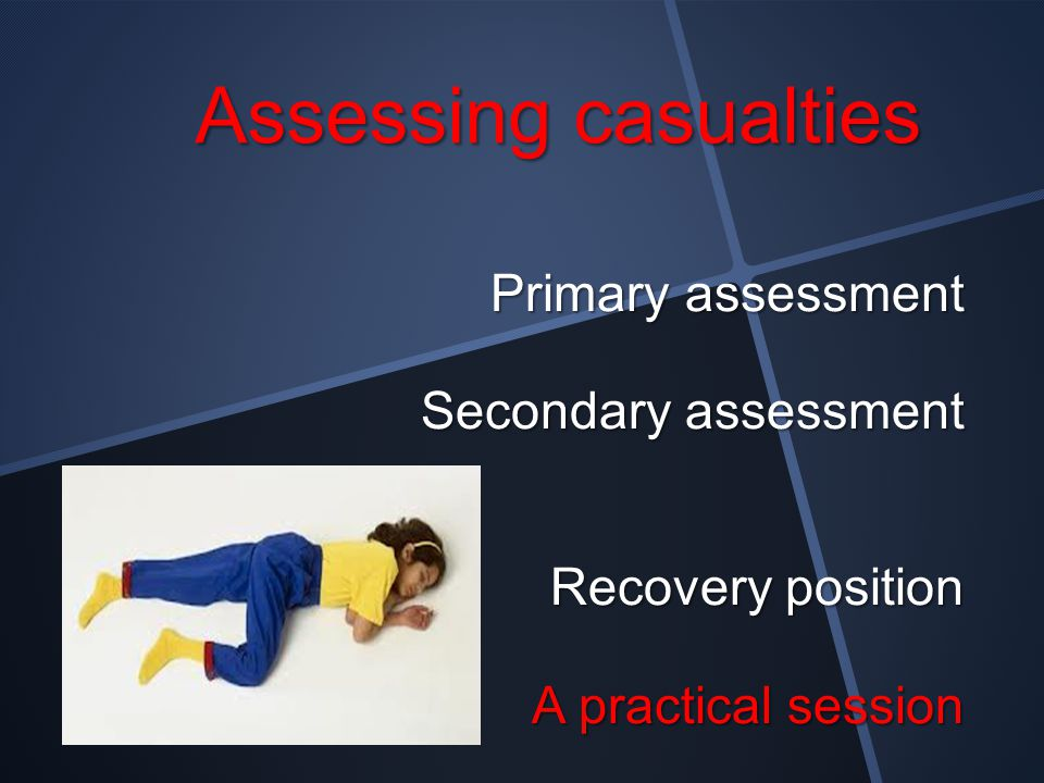 Assessing casualties Primary assessment Secondary assessment