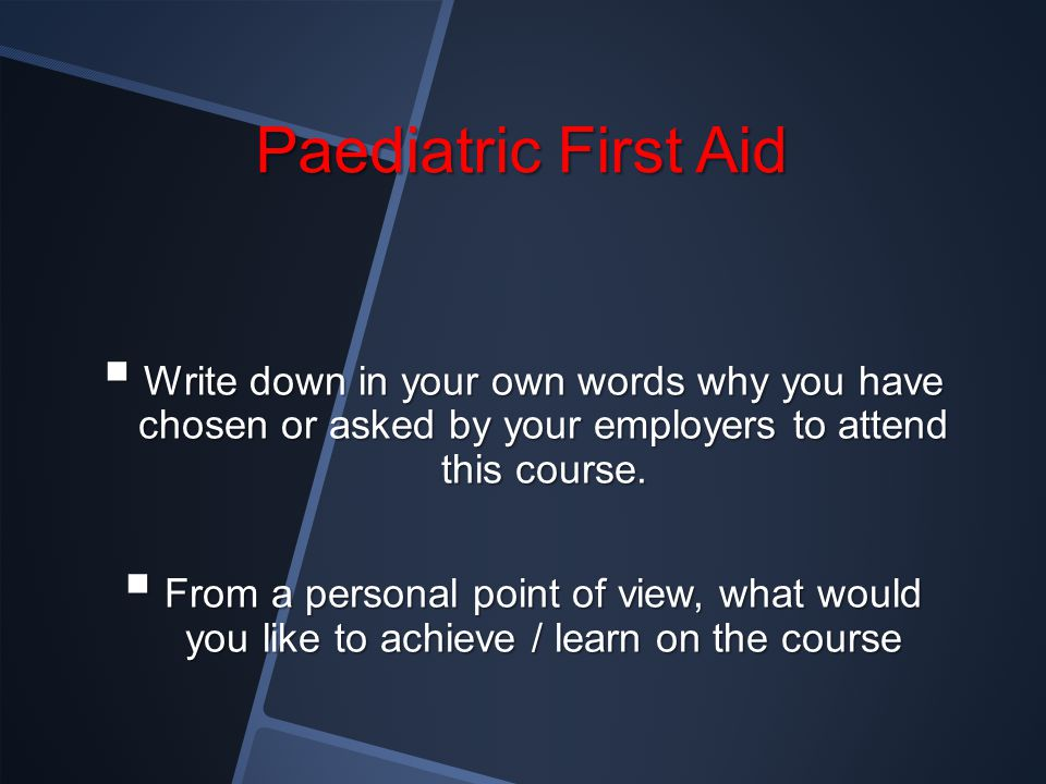 Paediatric First Aid Write down in your own words why you have chosen or asked by your employers to attend this course.
