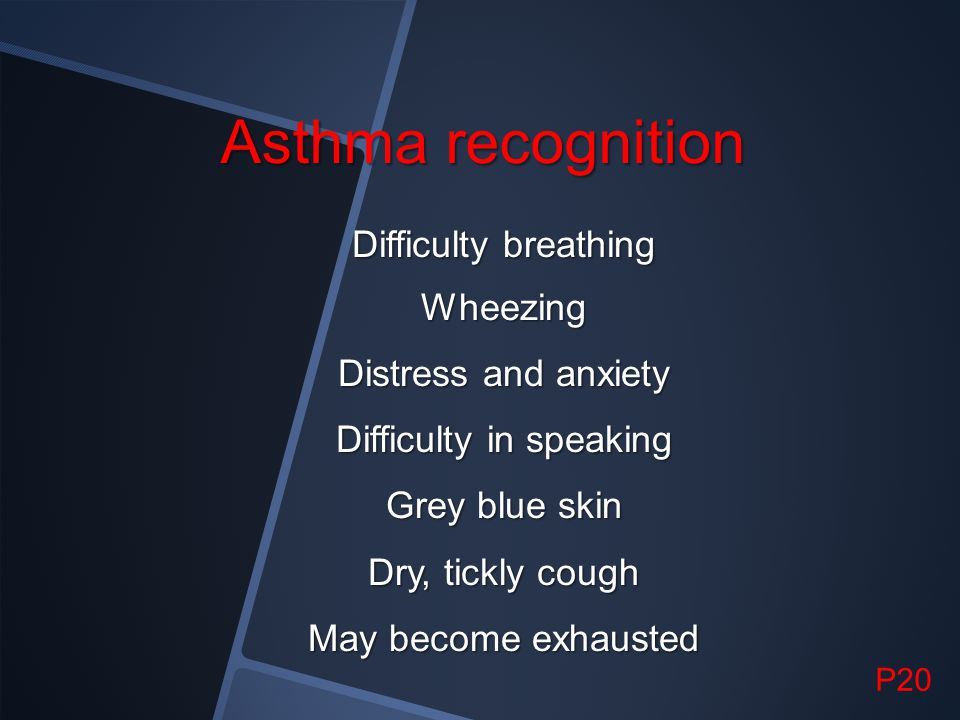 Asthma recognition Difficulty breathing Wheezing Distress and anxiety Difficulty in speaking Grey blue skin Dry, tickly cough May become exhausted