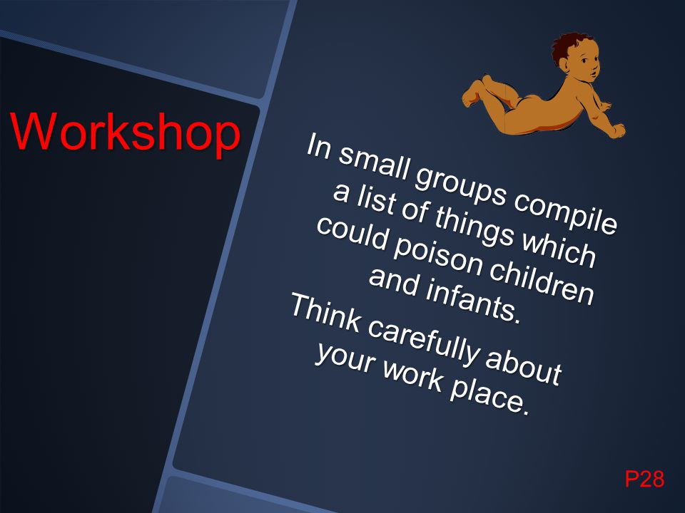 Workshop In small groups compile a list of things which could poison children and infants. Think carefully about your work place.