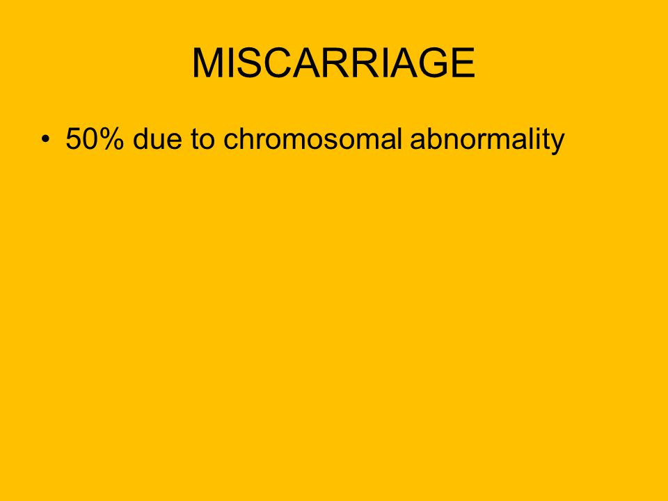 MISCARRIAGE 50% due to chromosomal abnormality