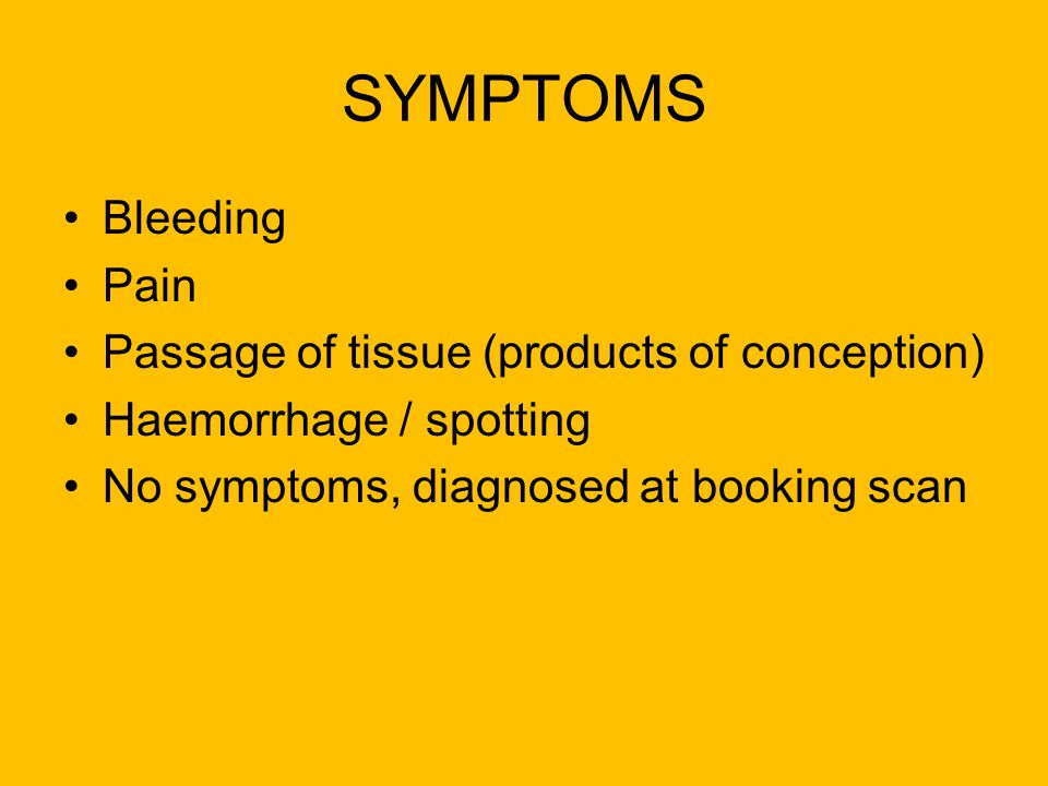SYMPTOMS Bleeding Pain Passage of tissue (products of conception)