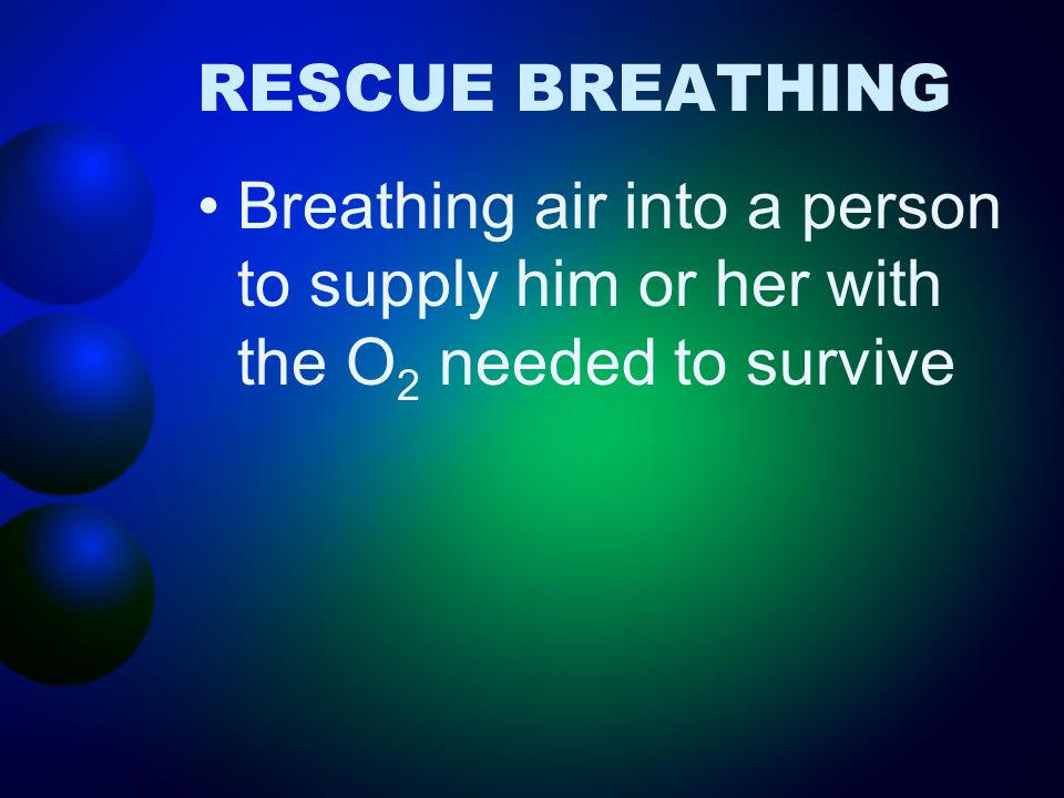 RESCUE BREATHING Breathing air into a person to supply him or her with the O2 needed to survive
