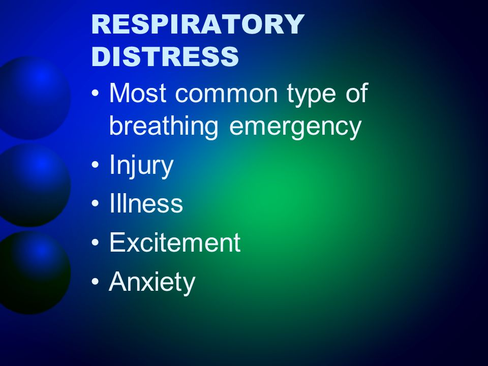 RESPIRATORY DISTRESS Most common type of breathing emergency Injury Illness Excitement Anxiety
