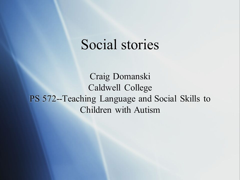 Social stories Craig Domanski Caldwell College PS 572--Teaching Language and Social Skills to Children with Autism