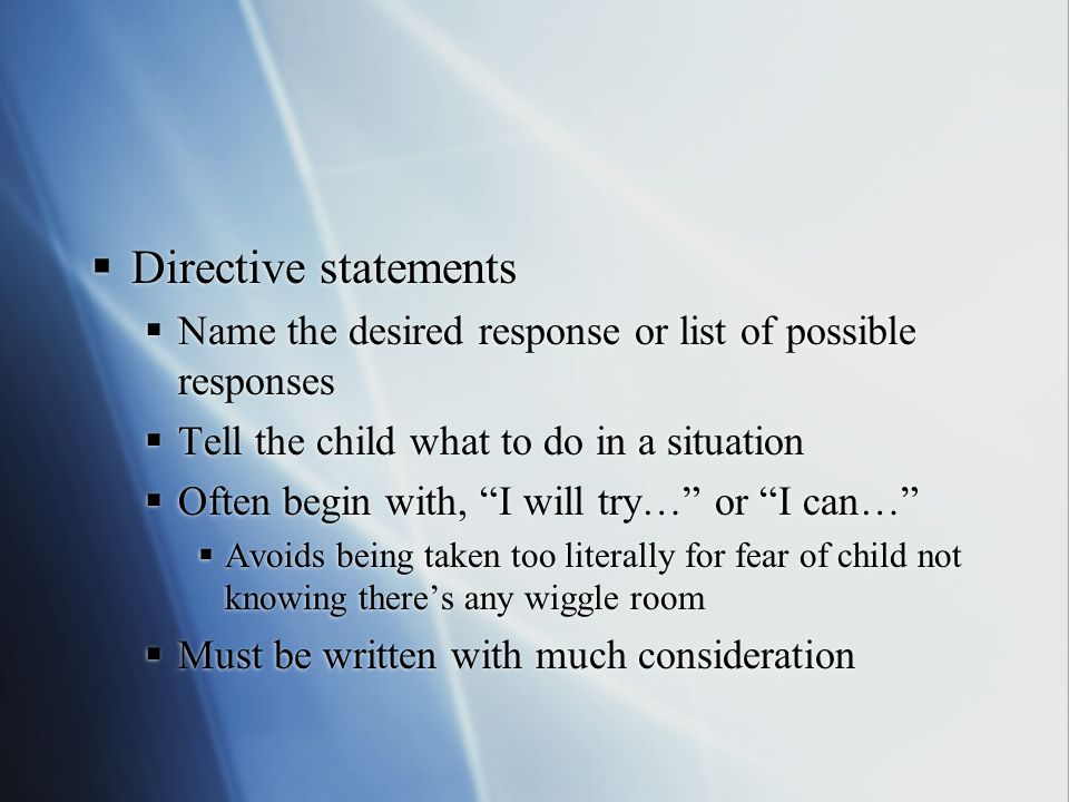 Directive statements Name the desired response or list of possible responses. Tell the child what to do in a situation.