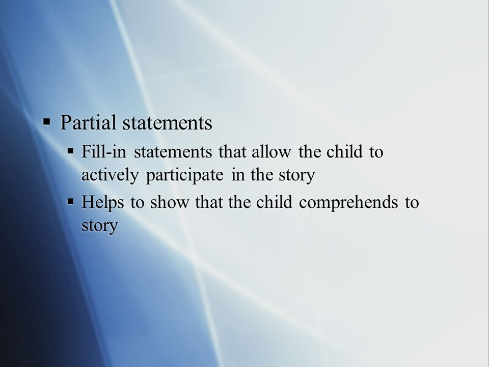 Partial statements Fill-in statements that allow the child to actively participate in the story.