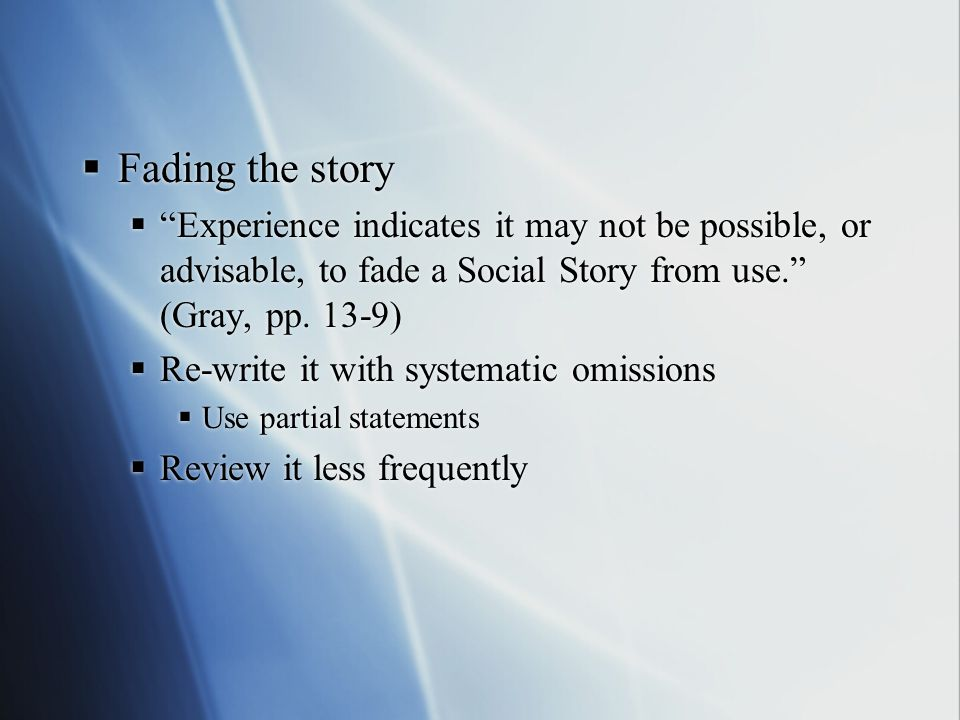 Fading the story Experience indicates it may not be possible, or advisable, to fade a Social Story from use. (Gray, pp. 13-9)