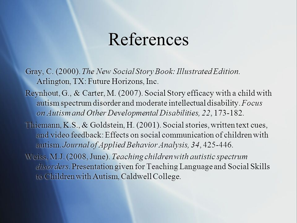 References Gray, C. (2000). The New Social Story Book: Illustrated Edition. Arlington, TX: Future Horizons, Inc.