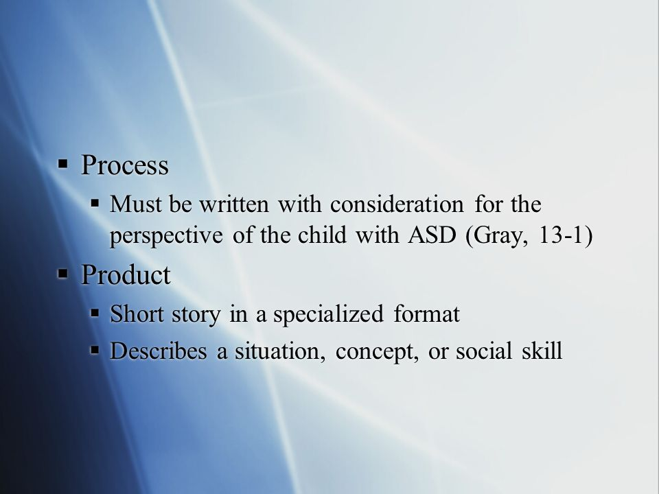 Process Must be written with consideration for the perspective of the child with ASD (Gray, 13-1) Product.