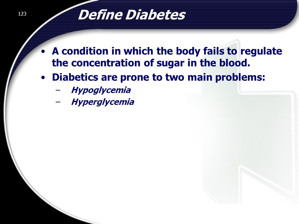 Define Diabetes A condition in which the body fails to regulate the concentration of sugar in the blood.