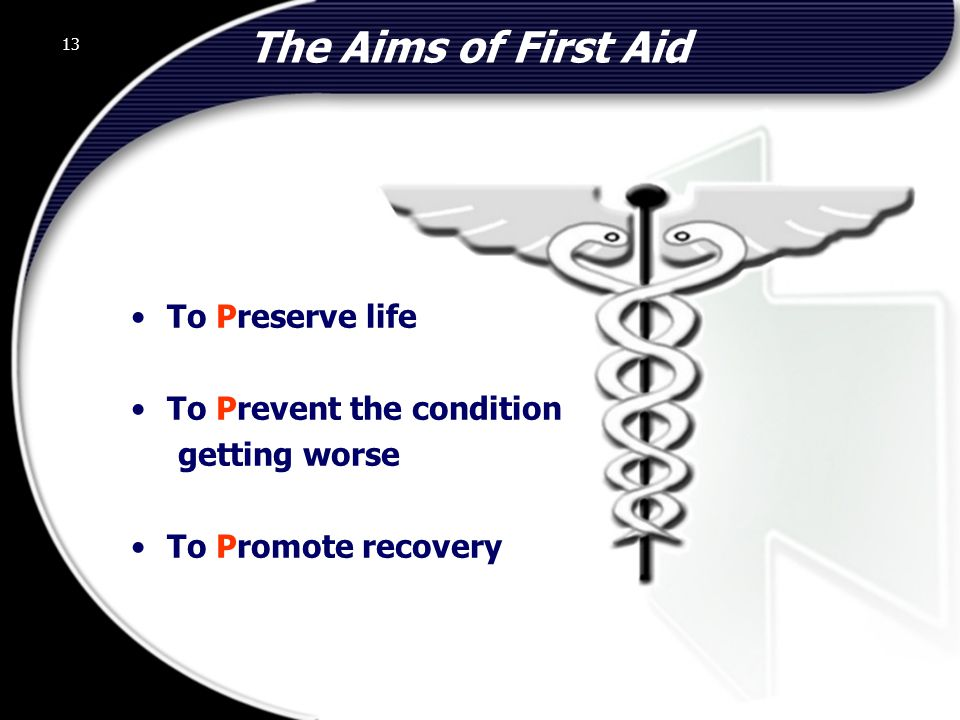 The Aims of First Aid To Preserve life To Prevent the condition