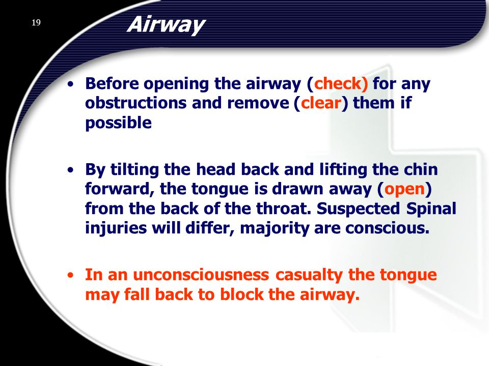 Airway Before opening the airway (check) for any obstructions and remove (clear) them if possible.