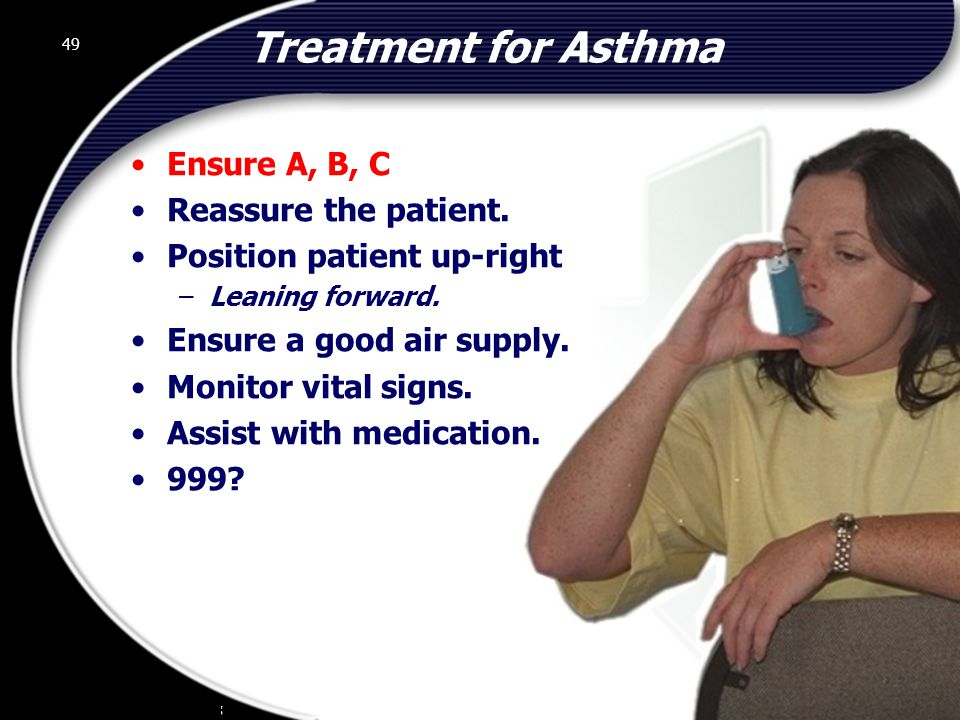 Treatment for Asthma Ensure A, B, C Reassure the patient.
