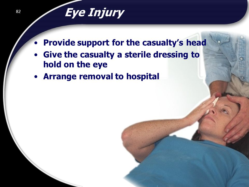 Eye Injury Provide support for the casualty's head