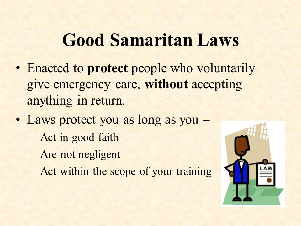 Good Samaritan Laws Enacted to protect people who voluntarily give emergency care, without accepting anything in return.