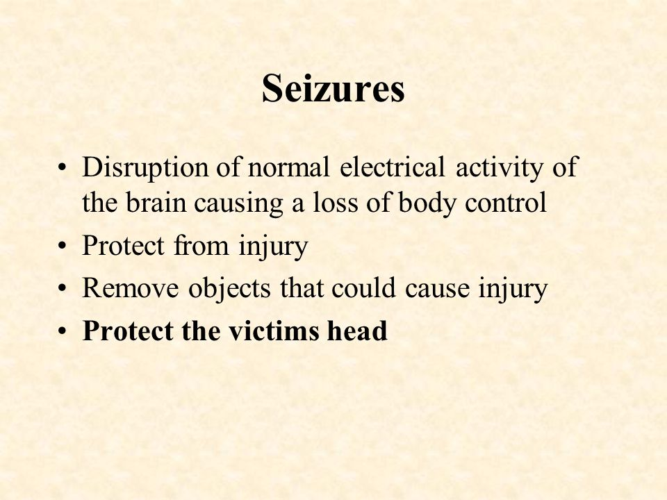 Seizures Disruption of normal electrical activity of the brain causing a loss of body control. Protect from injury.