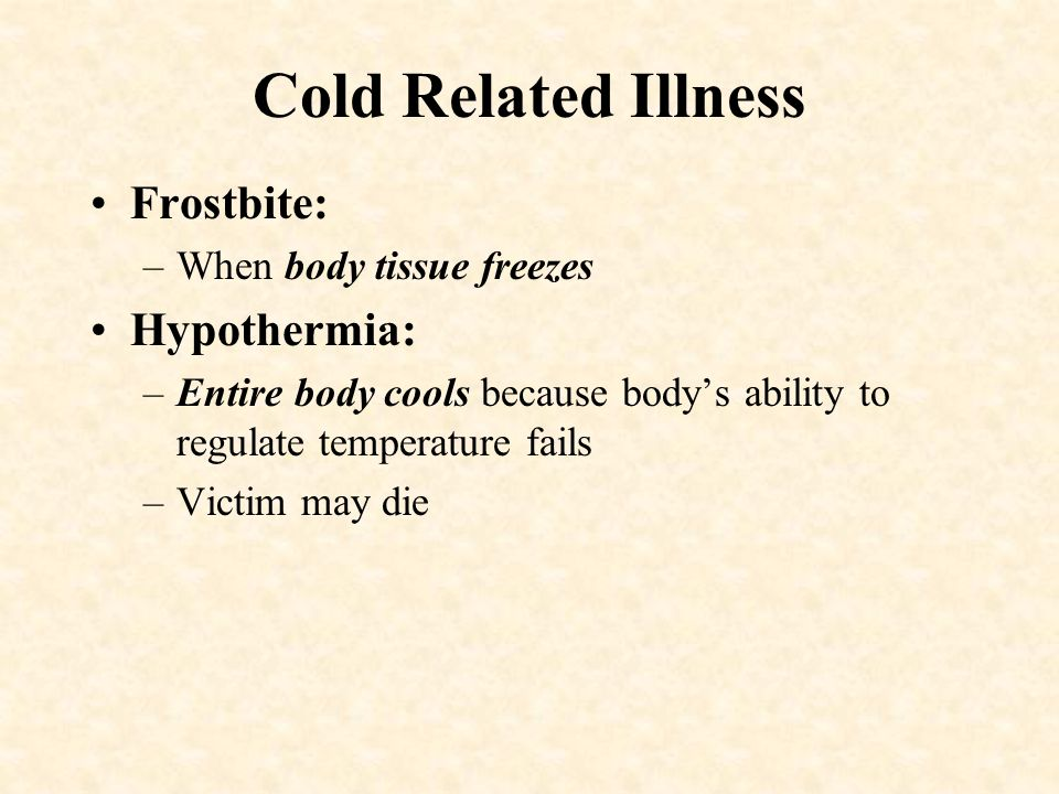 Cold Related Illness Frostbite: Hypothermia: When body tissue freezes