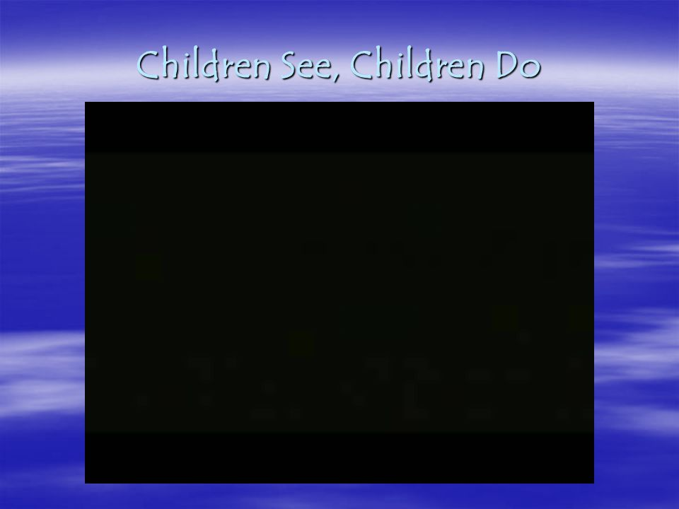 Children See, Children Do