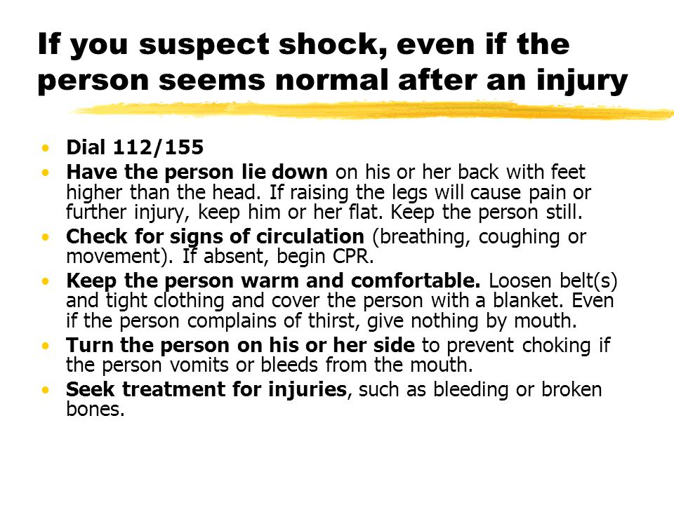 If you suspect shock, even if the person seems normal after an injury