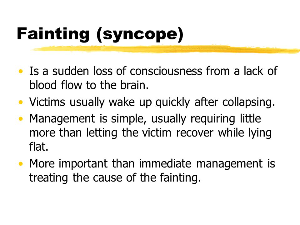 Fainting (syncope) Is a sudden loss of consciousness from a lack of blood flow to the brain. Victims usually wake up quickly after collapsing.
