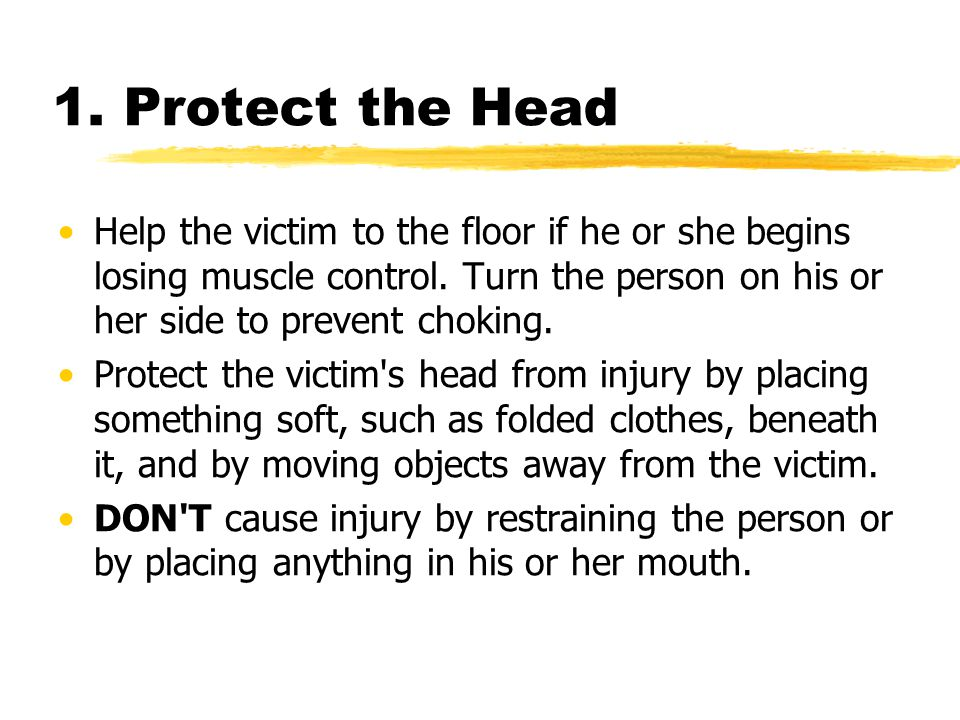 1. Protect the Head Help the victim to the floor if he or she begins losing muscle control. Turn the person on his or her side to prevent choking.
