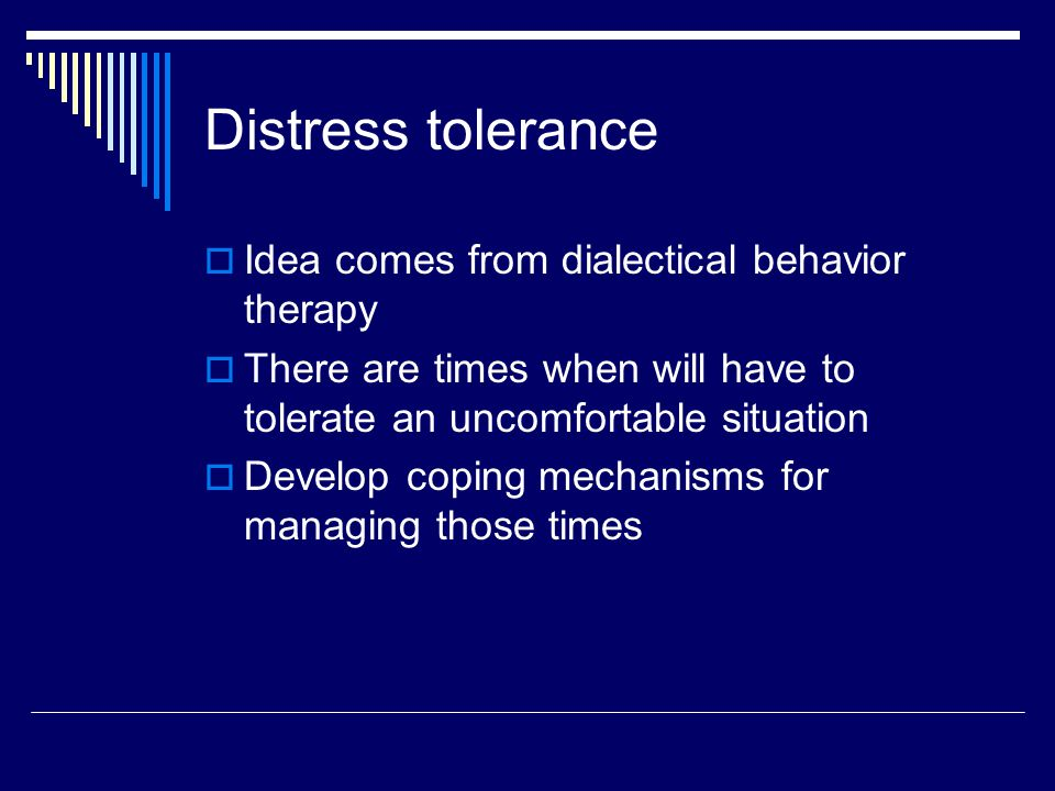 Distress tolerance Idea comes from dialectical behavior therapy