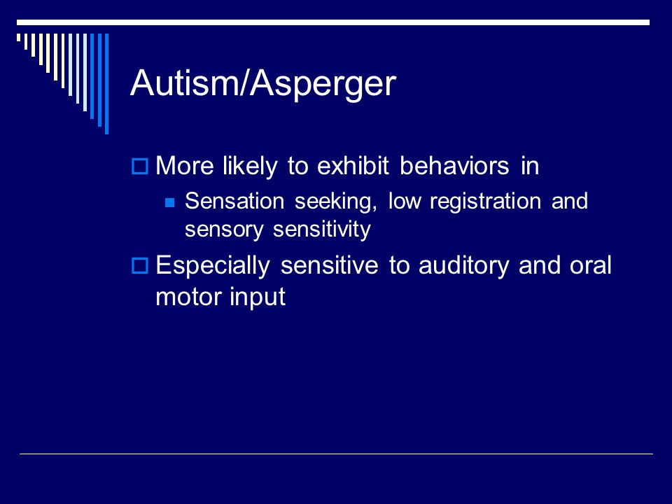 Autism/Asperger More likely to exhibit behaviors in