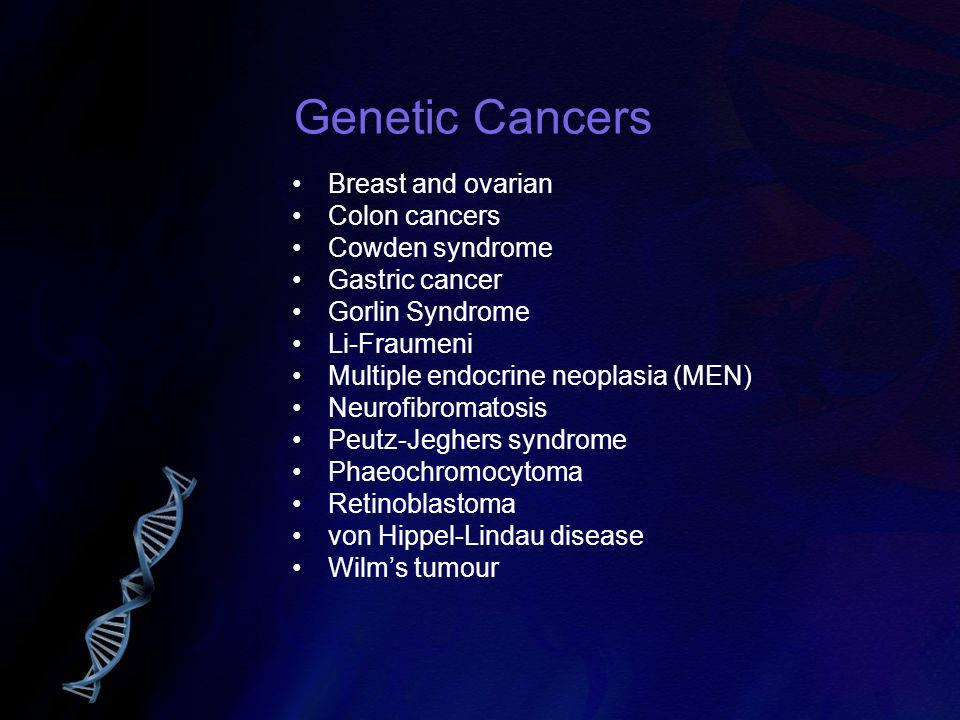 Genetic Cancers Breast and ovarian Colon cancers Cowden syndrome
