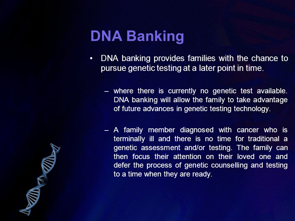 DNA Banking DNA banking provides families with the chance to pursue genetic testing at a later point in time.